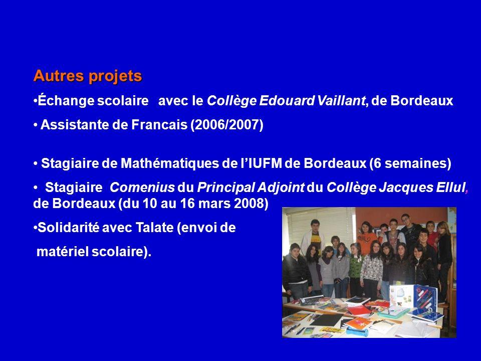 Autres projets Échange scolaire avec le Collège Edouard Vaillant, de Bordeaux Assistante de Francais (2006/2007) Stagiaire de Mathématiques de lIUFM de Bordeaux (6 semaines) Stagiaire Comenius du Principal Adjoint du Collège Jacques Ellul, de Bordeaux (du 10 au 16 mars 2008) Solidarité avec Talate (envoi de matériel scolaire).