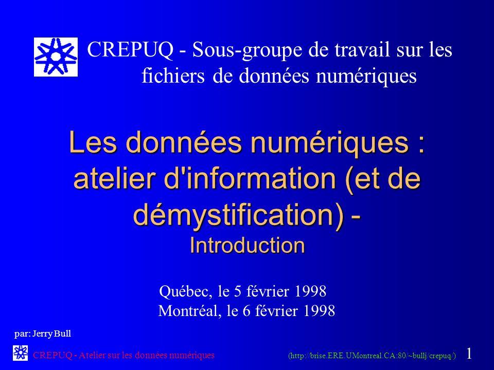 CREPUQ - Atelier sur les données numériques 1 Les données numériques : atelier d information (et de démystification) - Introduction Québec, le 5 février 1998 Montréal, le 6 février 1998 CREPUQ - Sous-groupe de travail sur les fichiers de données numériques (http://brise.ERE.UMontreal.CA:80/~bullj/crepuq/) par: Jerry Bull