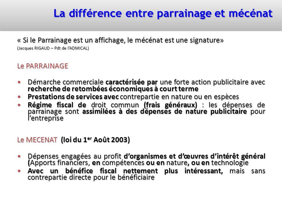La différence entre parrainage et mécénat « Si le Parrainage est un affichage, le mécénat est une signature» (Jacques RIGAUD – Pdt de lADMICAL) Le PAR