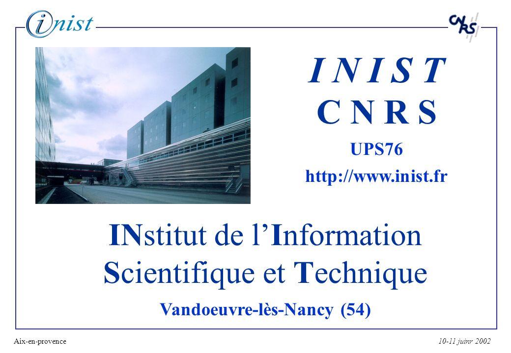 10-11 juinr 2002Aix-en-provence1 INstitut de lInformation Scientifique et Technique Vandoeuvre-lès-Nancy (54) I N I S T C N R S UPS76 http://www.inist.fr