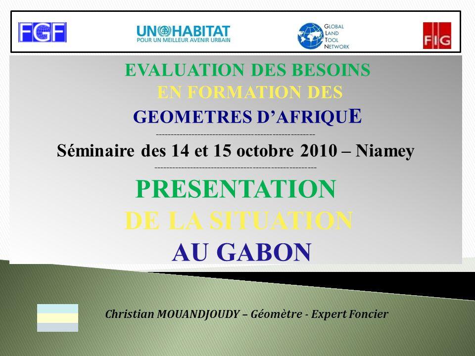 EVALUATION DES BESOINS EN FORMATION DES GEOMETRES DAFRIQU E ----------------------------------------------------- Séminaire des 14 et 15 octobre 2010 – Niamey ------------------------------------------------------ PRESENTATION DE LA SITUATION AU GABON Christian MOUANDJOUDY – Géomètre - Expert Foncier