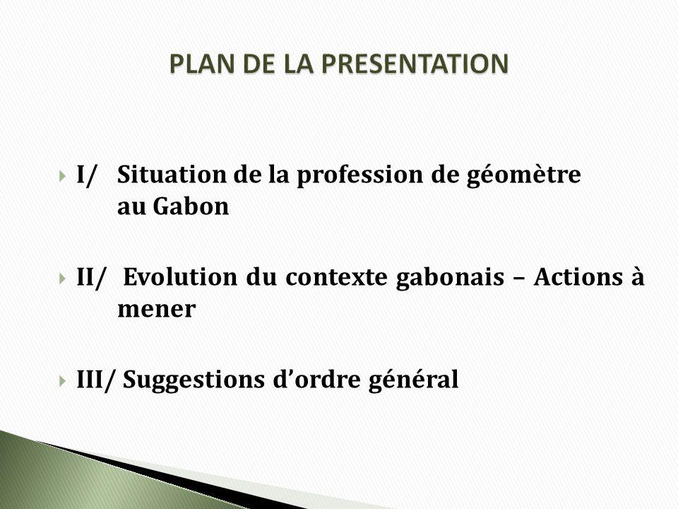 I/Situation de la profession de géomètre au Gabon II/ Evolution du contexte gabonais – Actions à mener III/ Suggestions dordre général