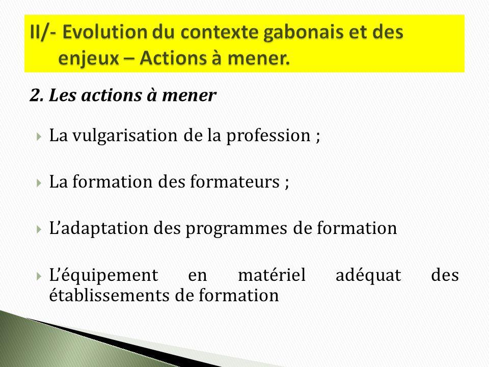 La vulgarisation de la profession ; La formation des formateurs ; Ladaptation des programmes de formation Léquipement en matériel adéquat des établissements de formation 2.