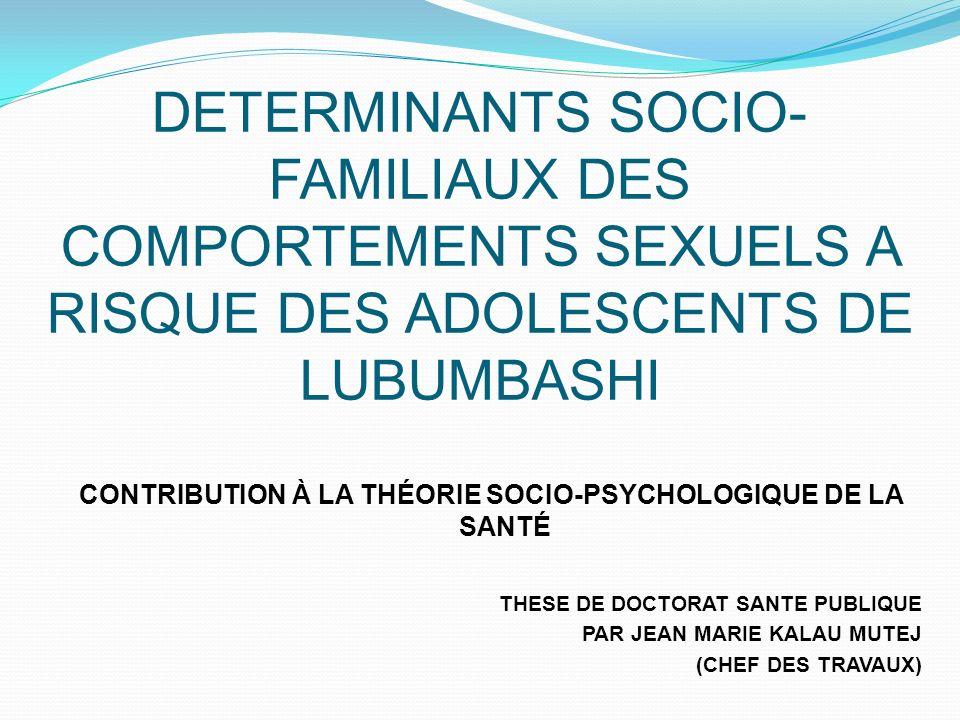 DETERMINANTS SOCIO- FAMILIAUX DES COMPORTEMENTS SEXUELS A RISQUE DES ADOLESCENTS DE LUBUMBASHI CONTRIBUTION À LA THÉORIE SOCIO-PSYCHOLOGIQUE DE LA SANTÉ THESE DE DOCTORAT SANTE PUBLIQUE PAR JEAN MARIE KALAU MUTEJ (CHEF DES TRAVAUX)