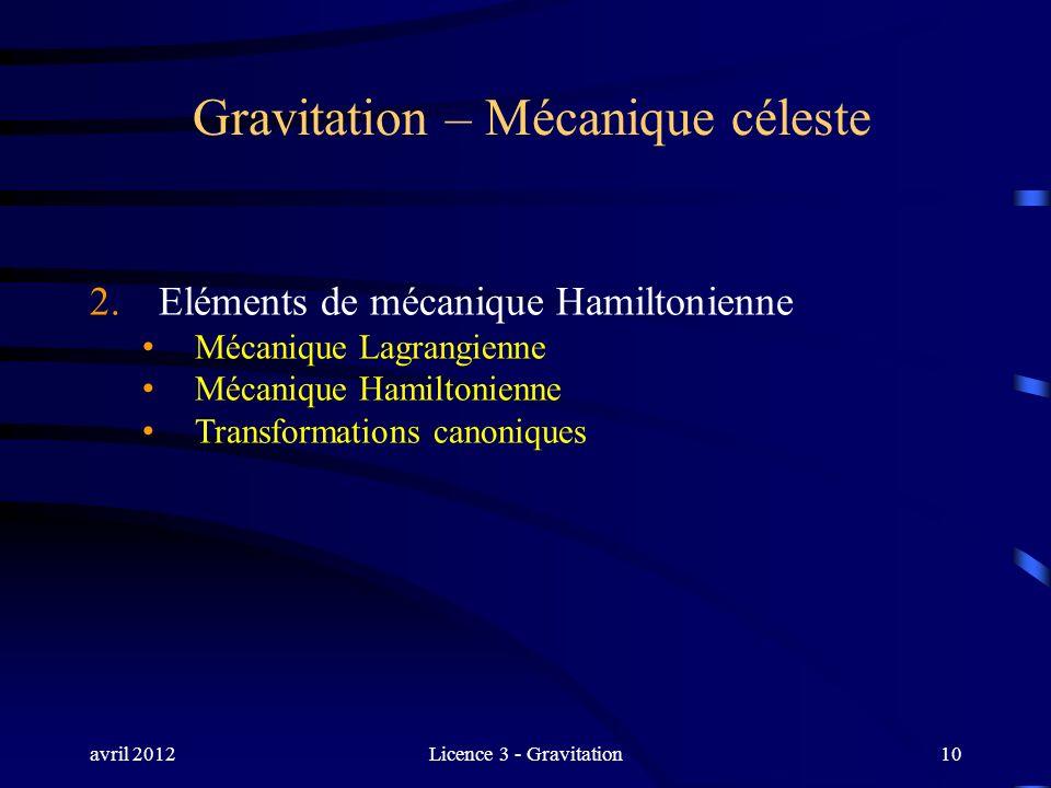 avril 2012Licence 3 - Gravitation10 Gravitation – Mécanique céleste 2. Eléments de mécanique Hamiltonienne Mécanique Lagrangienne Mécanique Hamiltonie