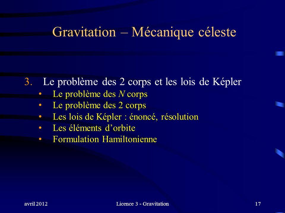 avril 2012Licence 3 - Gravitation17 Gravitation – Mécanique céleste 3. Le problème des 2 corps et les lois de Képler Le problème des N corps Le problè