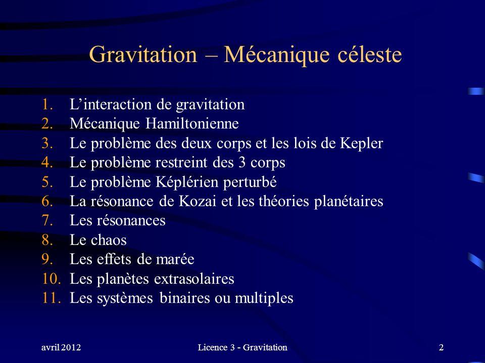 avril 2012Licence 3 - Gravitation2 Gravitation – Mécanique céleste 1. Linteraction de gravitation 2. Mécanique Hamiltonienne 3. Le problème des deux c