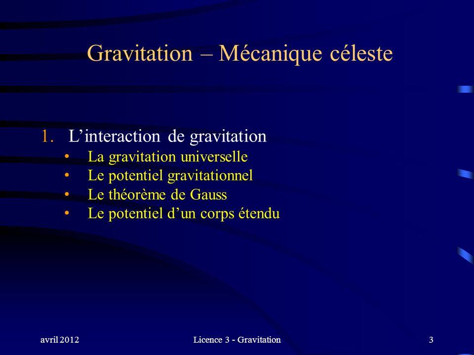 avril 2012Licence 3 - Gravitation3 Gravitation – Mécanique céleste 1. Linteraction de gravitation La gravitation universelle Le potentiel gravitationn