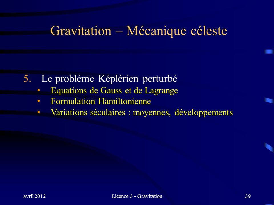 avril 2012Licence 3 - Gravitation39 Gravitation – Mécanique céleste 5. Le problème Képlérien perturbé Equations de Gauss et de Lagrange Formulation Ha