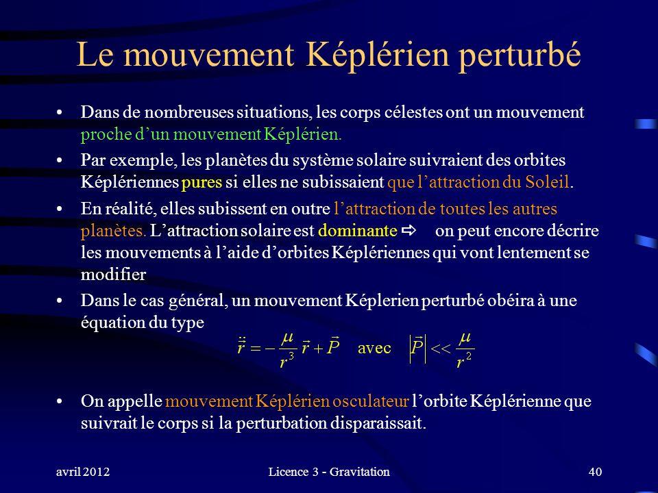 avril 2012Licence 3 - Gravitation40 Le mouvement Képlérien perturbé Dans de nombreuses situations, les corps célestes ont un mouvement proche dun mouv
