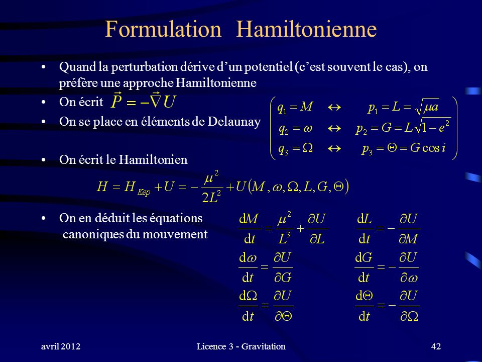 avril 2012Licence 3 - Gravitation Formulation Hamiltonienne Quand la perturbation dérive dun potentiel (cest souvent le cas), on préfère une approche