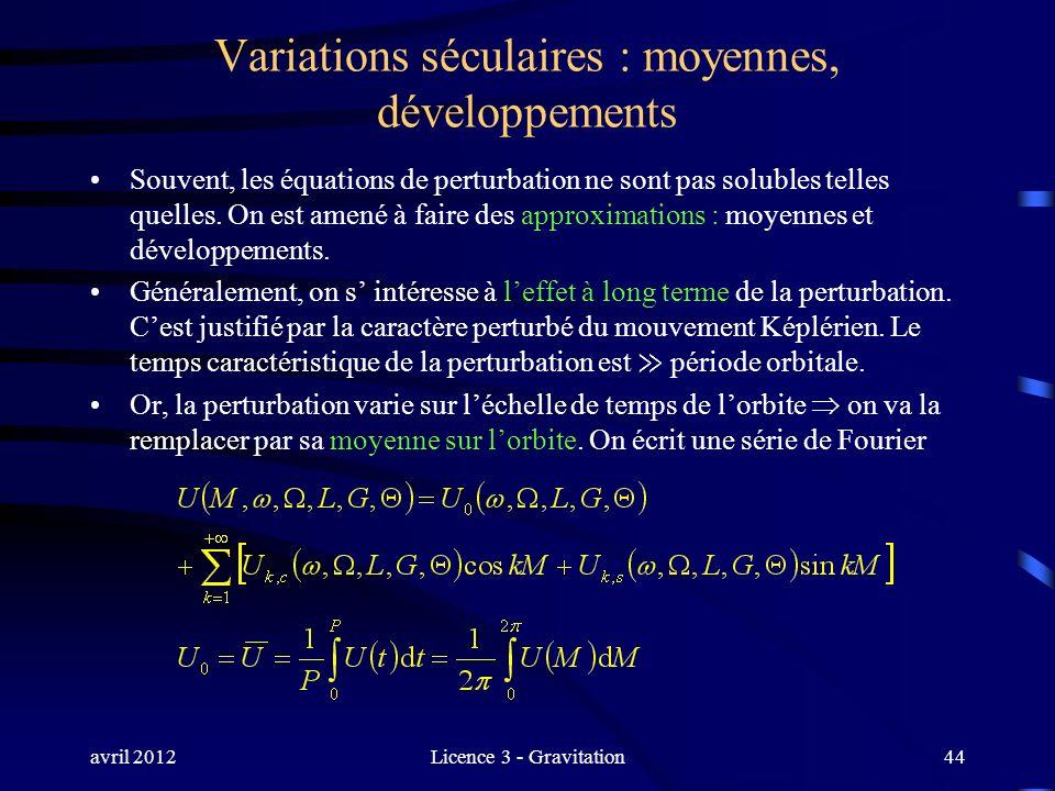 avril 2012Licence 3 - Gravitation Variations séculaires : moyennes, développements Souvent, les équations de perturbation ne sont pas solubles telles