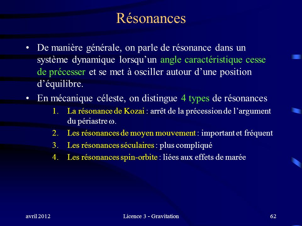 avril 2012Licence 3 - Gravitation Résonances De manière générale, on parle de résonance dans un système dynamique lorsquun angle caractéristique cesse