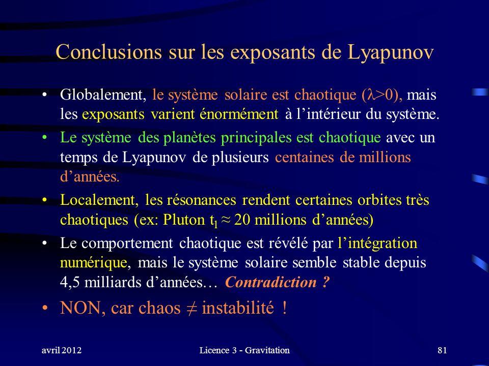 avril 2012Licence 3 - Gravitation81 Conclusions sur les exposants de Lyapunov Globalement, le système solaire est chaotique ( >0), mais les exposants
