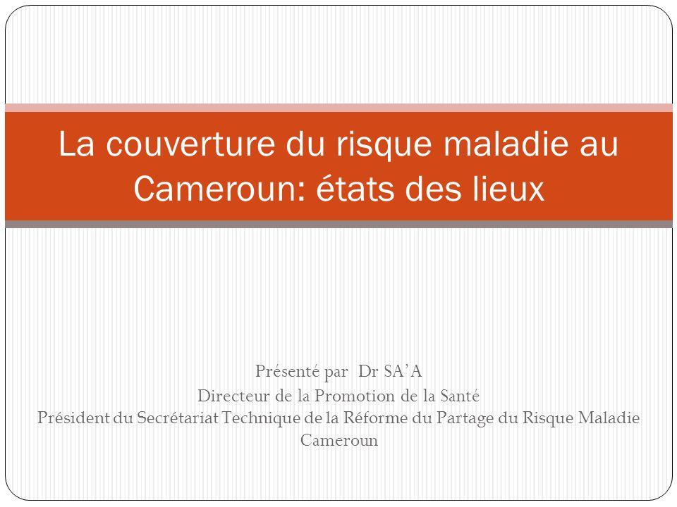 Présenté par Dr SAA Directeur de la Promotion de la Santé Président du Secrétariat Technique de la Réforme du Partage du Risque Maladie Cameroun La couverture du risque maladie au Cameroun: états des lieux