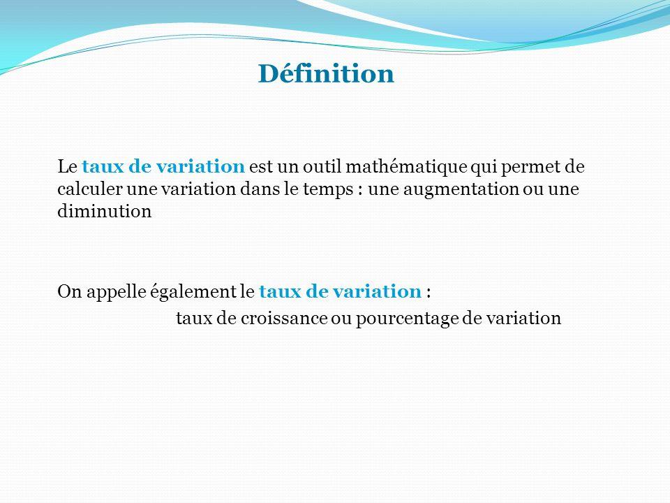 Définition Le taux de variation est un outil mathématique qui permet de calculer une variation dans le temps : une augmentation ou une diminution On a