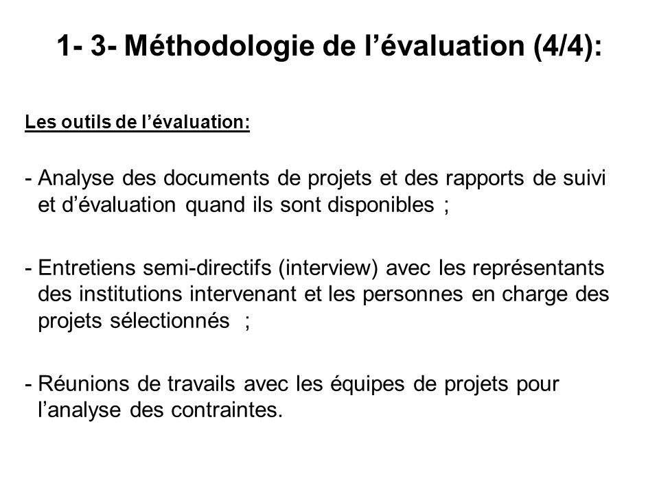 Les outils de lévaluation: -Analyse des documents de projets et des rapports de suivi et dévaluation quand ils sont disponibles ; -Entretiens semi-dir