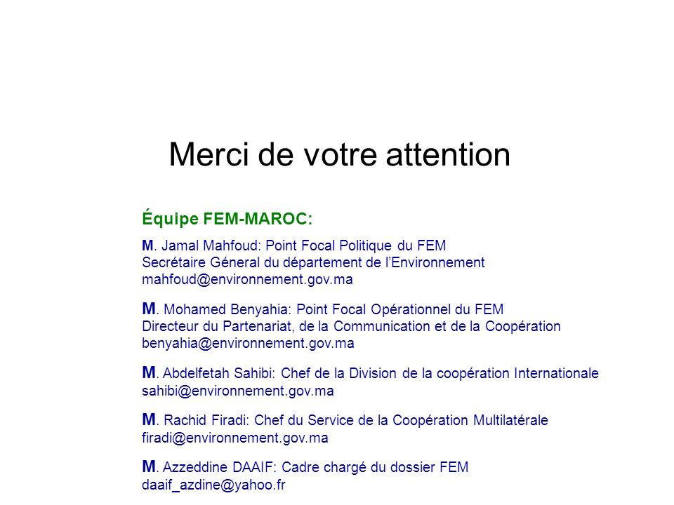 Merci de votre attention Équipe FEM-MAROC: M. Jamal Mahfoud: Point Focal Politique du FEM Secrétaire Géneral du département de lEnvironnement mahfoud@