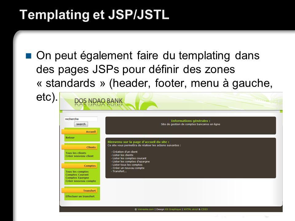 Templating et JSP/JSTL On peut également faire du templating dans des pages JSPs pour définir des zones « standards » (header, footer, menu à gauche, etc).