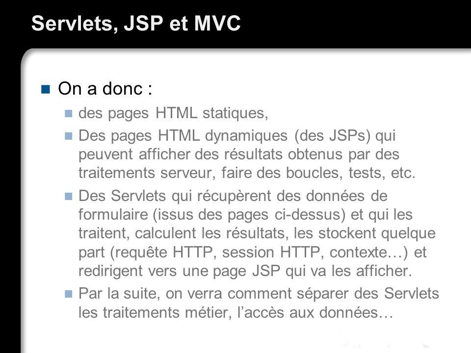 Servlets, JSP et MVC On a donc : des pages HTML statiques, Des pages HTML dynamiques (des JSPs) qui peuvent afficher des résultats obtenus par des traitements serveur, faire des boucles, tests, etc.