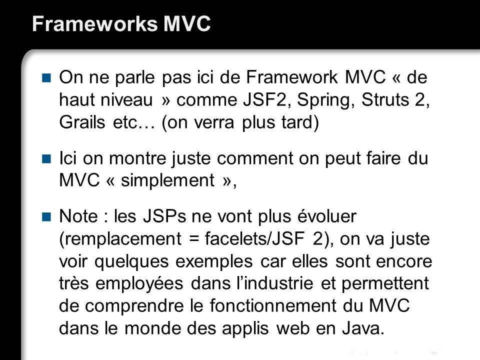 Frameworks MVC On ne parle pas ici de Framework MVC « de haut niveau » comme JSF2, Spring, Struts 2, Grails etc… (on verra plus tard) Ici on montre juste comment on peut faire du MVC « simplement », Note : les JSPs ne vont plus évoluer (remplacement = facelets/JSF 2), on va juste voir quelques exemples car elles sont encore très employées dans lindustrie et permettent de comprendre le fonctionnement du MVC dans le monde des applis web en Java.