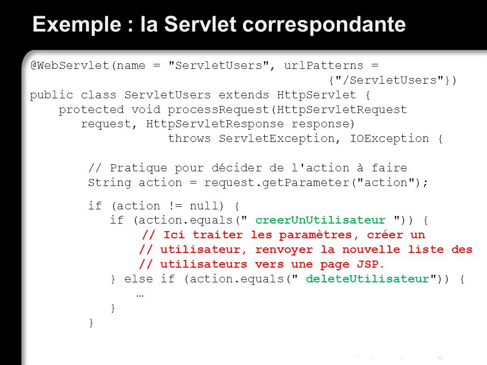 Exemple : la Servlet correspondante @WebServlet(name = ServletUsers , urlPatterns = { /ServletUsers }) public class ServletUsers extends HttpServlet { protected void processRequest(HttpServletRequest request, HttpServletResponse response) throws ServletException, IOException { // Pratique pour décider de l action à faire String action = request.getParameter( action ); if (action != null) { if (action.equals( creerUnUtilisateur )) { // Ici traiter les paramètres, créer un // utilisateur, renvoyer la nouvelle liste des // utilisateurs vers une page JSP.