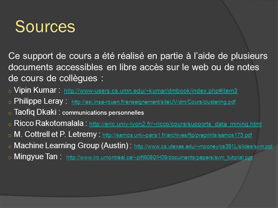 Sources Ce support de cours a été réalisé en partie à laide de plusieurs documents accessibles en libre accès sur le web ou de notes de cours de collègues : o Vipin Kumar : http://www-users.cs.umn.edu/~kumar/dmbook/index.php#item3http://www-users.cs.umn.edu/~kumar/dmbook/index.php#item3 o Philippe Leray : http://asi.insa-rouen.fr/enseignement/siteUV/dm/Cours/clustering.pdf http://asi.insa-rouen.fr/enseignement/siteUV/dm/Cours/clustering.pdf o Taofiq Dkaki : communications personnelles o Ricco Rakotomalala : http://eric.univ-lyon2.fr/~ricco/cours/supports_data_mining.html http://eric.univ-lyon2.fr/~ricco/cours/supports_data_mining.html o M.