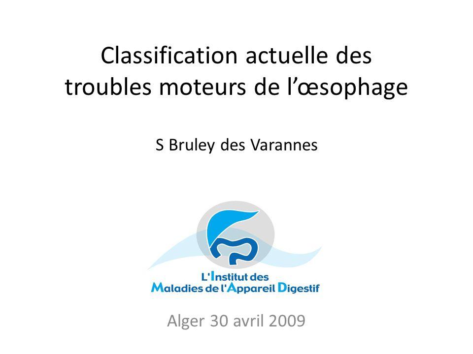 Classification actuelle des troubles moteurs de lœsophage S Bruley des Varannes Alger 28 avril 2009 Alger 30 avril 2009