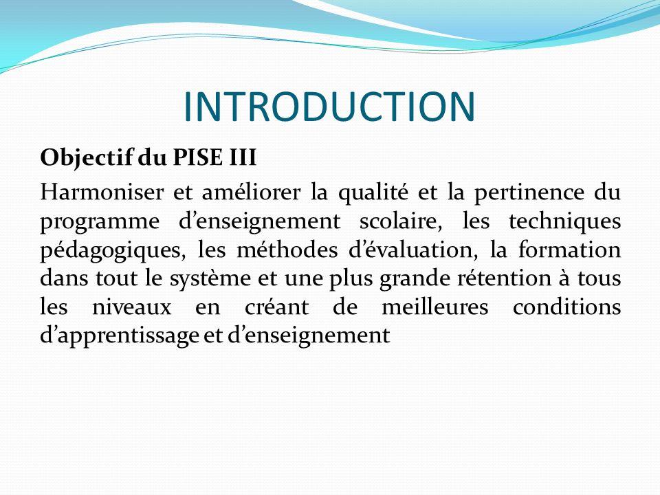 INTRODUCTION Objectif du PISE III Harmoniser et améliorer la qualité et la pertinence du programme denseignement scolaire, les techniques pédagogiques