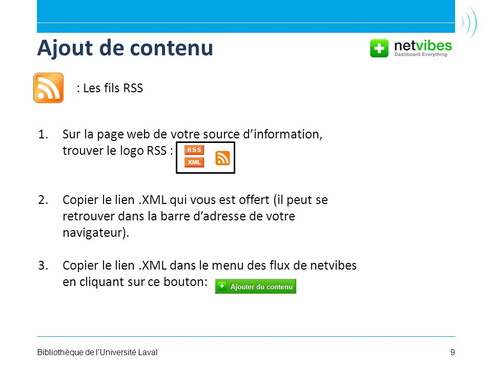 9Bibliothèque de l'Université Laval Ajout de contenu 1.Sur la page web de votre source dinformation, trouver le logo RSS : 2.Copier le lien.XML qui vo