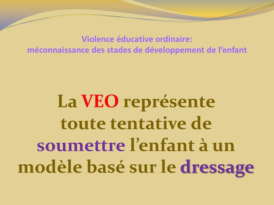 Violence éducative ordinaire: méconnaissance des stades de développement de lenfant La VEO représente toute tentative de soumettre lenfant à un dressage modèle basé sur le dressage