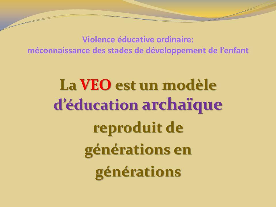 Violence éducative ordinaire: méconnaissance des stades de développement de lenfant La VEO est un modèle déducation archaïque reproduit de générations