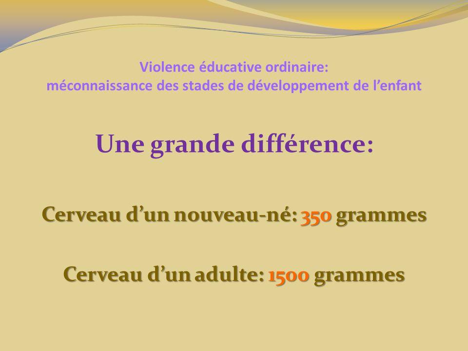 Violence éducative ordinaire: méconnaissance des stades de développement de lenfant Une grande différence: Cerveau dun nouveau-né: 350 grammes Cerveau dun adulte: 1500 grammes