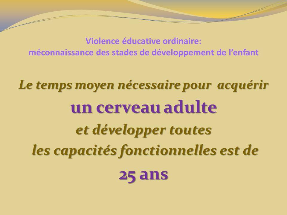 Violence éducative ordinaire: méconnaissance des stades de développement de lenfant Le temps moyen nécessaire pour acquérir un cerveau adulte et développer toutes les capacités fonctionnelles est de les capacités fonctionnelles est de 25 ans
