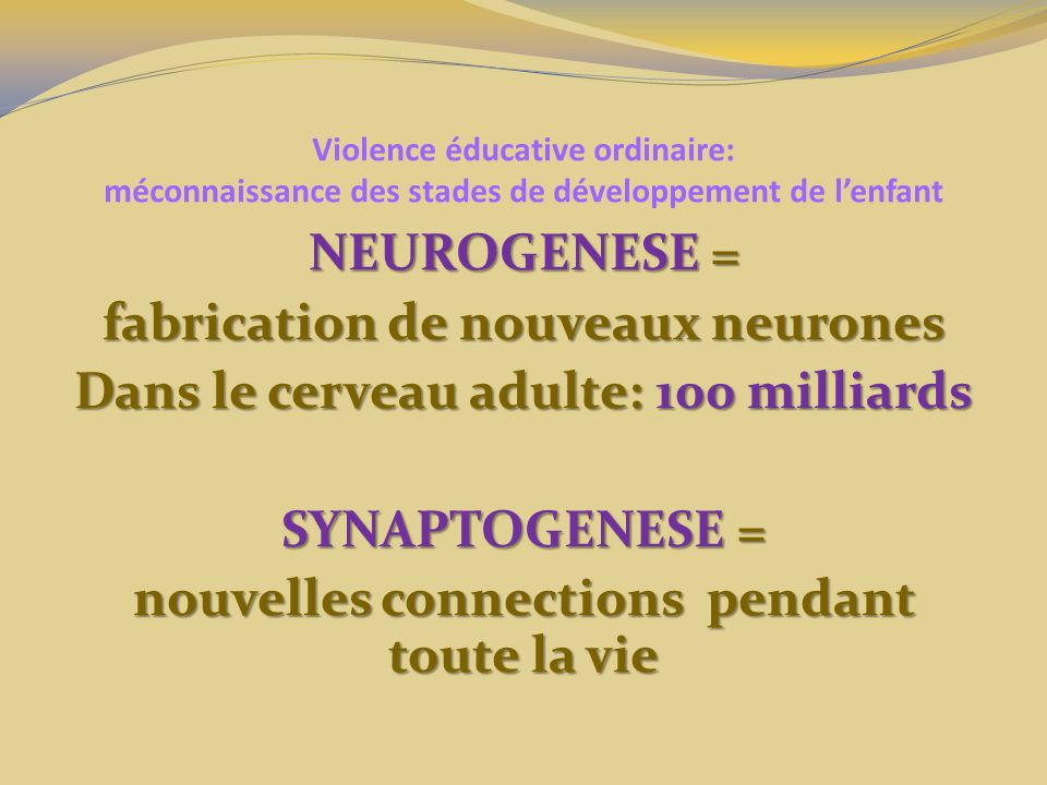 Violence éducative ordinaire: méconnaissance des stades de développement de lenfant NEUROGENESE = fabrication de nouveaux neurones Dans le cerveau adulte: 100 milliards SYNAPTOGENESE = nouvelles connections pendant toute la vie