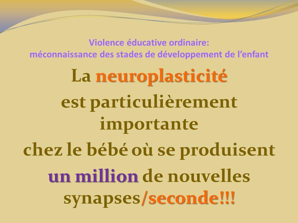 Violence éducative ordinaire: méconnaissance des stades de développement de lenfant neuroplasticité La neuroplasticité est particulièrement importante chez le bébé où se produisent un million /seconde!!.