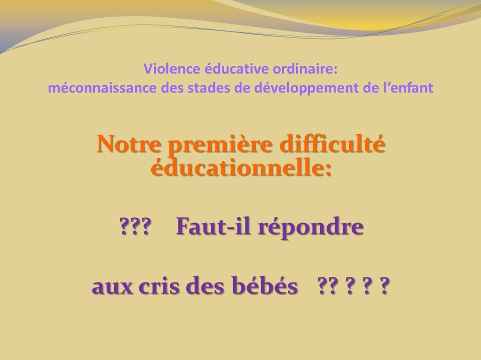 Violence éducative ordinaire: méconnaissance des stades de développement de lenfant Notre première difficulté éducationnelle: ??? Faut-il répondre aux