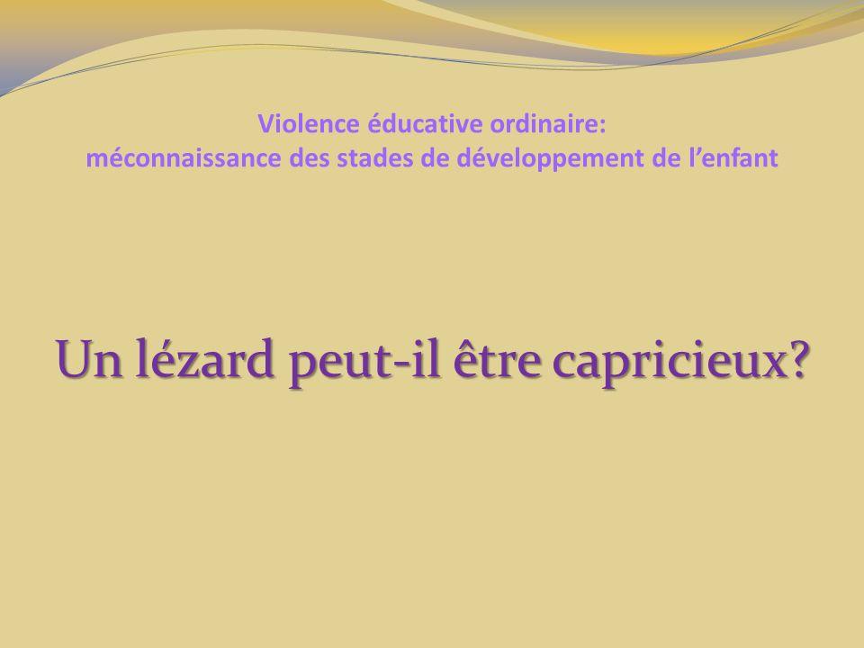 Violence éducative ordinaire: méconnaissance des stades de développement de lenfant Un lézard peut-il être capricieux?