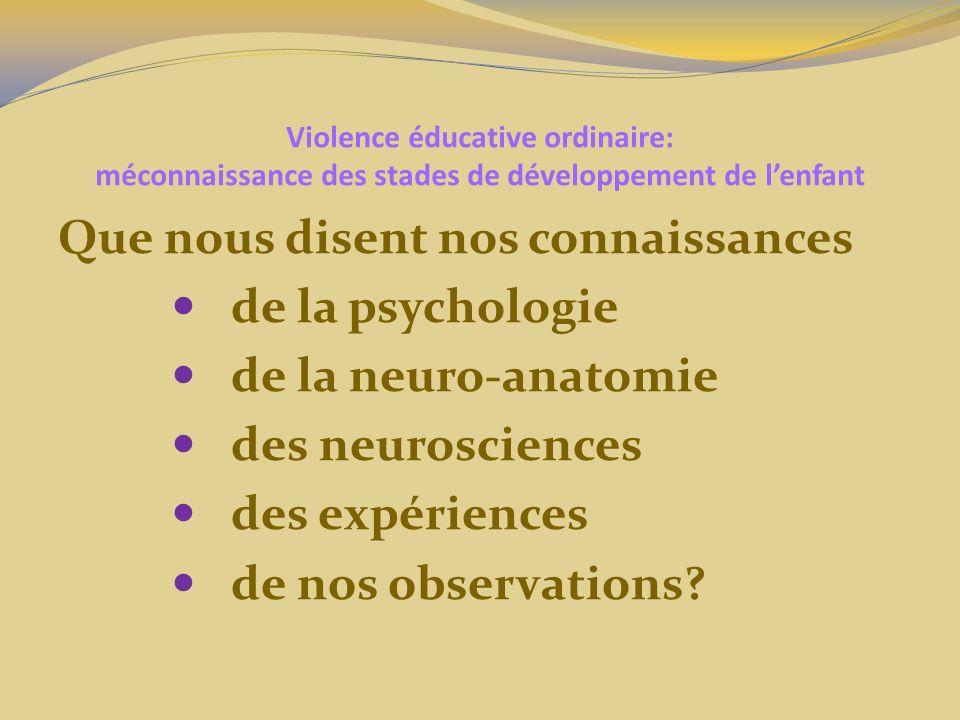 Violence éducative ordinaire: méconnaissance des stades de développement de lenfant Que nous disent nos connaissances de la psychologie de la neuro-anatomie des neurosciences des expériences de nos observations?