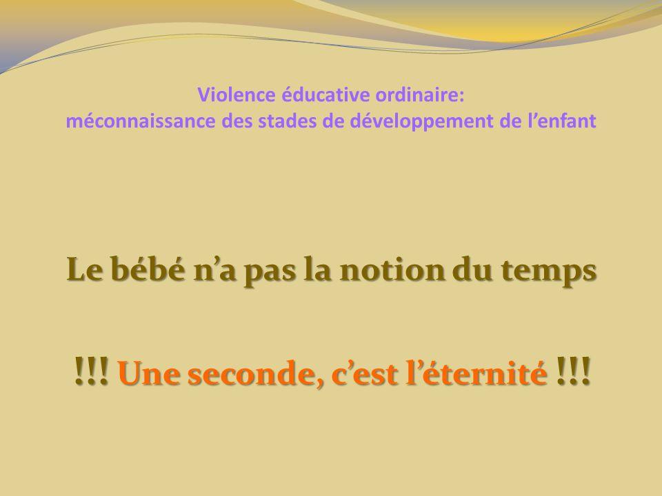 Violence éducative ordinaire: méconnaissance des stades de développement de lenfant Le bébé na pas la notion du temps !!! Une seconde, cest léternité