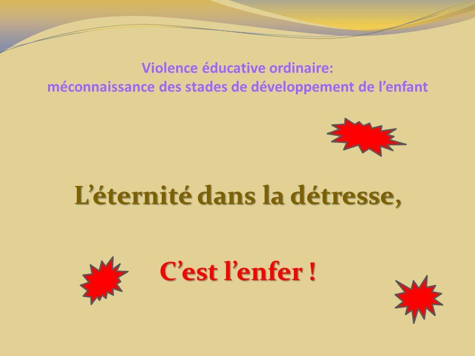 Violence éducative ordinaire: méconnaissance des stades de développement de lenfant Léternité dans la détresse, Cest lenfer !