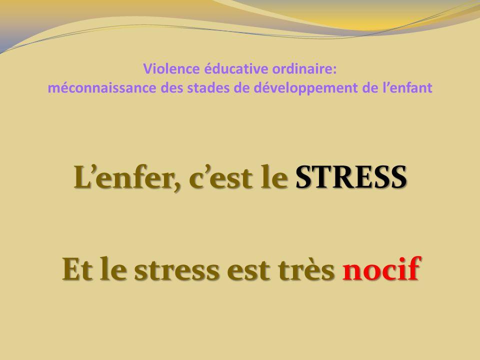 Violence éducative ordinaire: méconnaissance des stades de développement de lenfant Lenfer, cest le STRESS Et le stress est très nocif