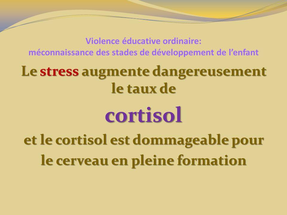 Violence éducative ordinaire: méconnaissance des stades de développement de lenfant Le stress augmente dangereusement le taux de cortisol et le cortisol est dommageable pour le cerveau en pleine formation