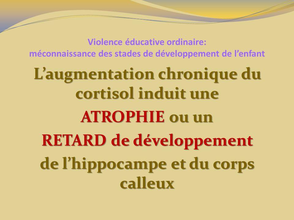 Violence éducative ordinaire: méconnaissance des stades de développement de lenfant Laugmentation chronique du cortisol induit une ATROPHIE ou un RETA