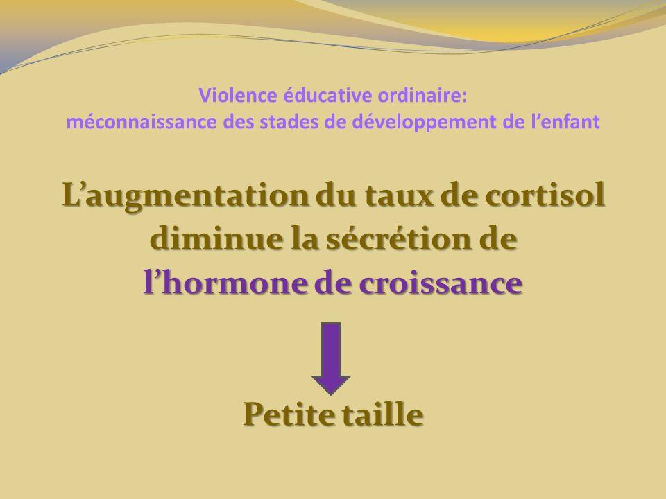 Violence éducative ordinaire: méconnaissance des stades de développement de lenfant Laugmentation du taux de cortisol diminue la sécrétion de lhormone de croissance Petite taille