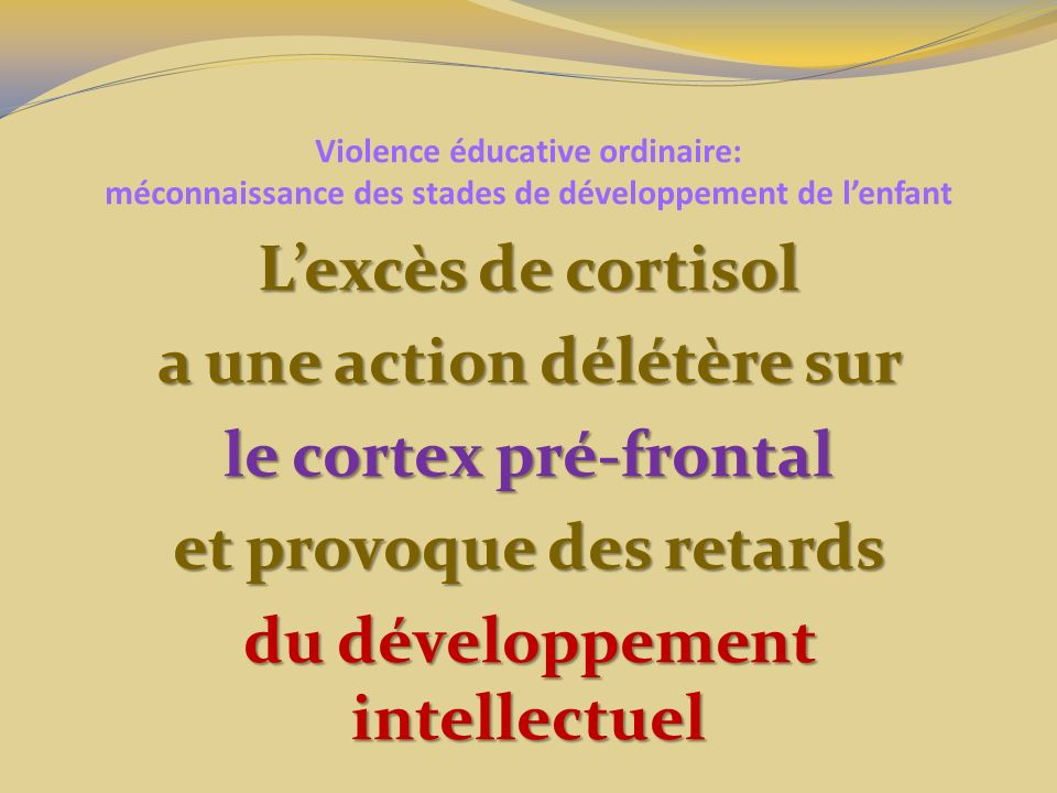 Violence éducative ordinaire: méconnaissance des stades de développement de lenfant Lexcès de cortisol a une action délétère sur le cortex pré-frontal et provoque des retards du développement intellectuel
