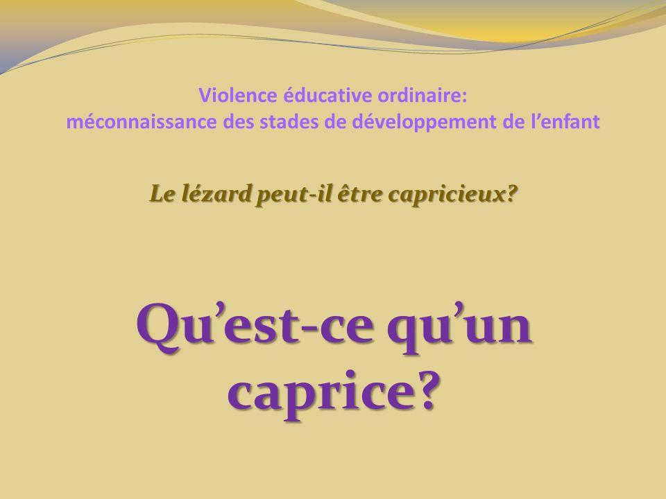 Violence éducative ordinaire: méconnaissance des stades de développement de lenfant Le lézard peut-il être capricieux? Quest-ce quun caprice?