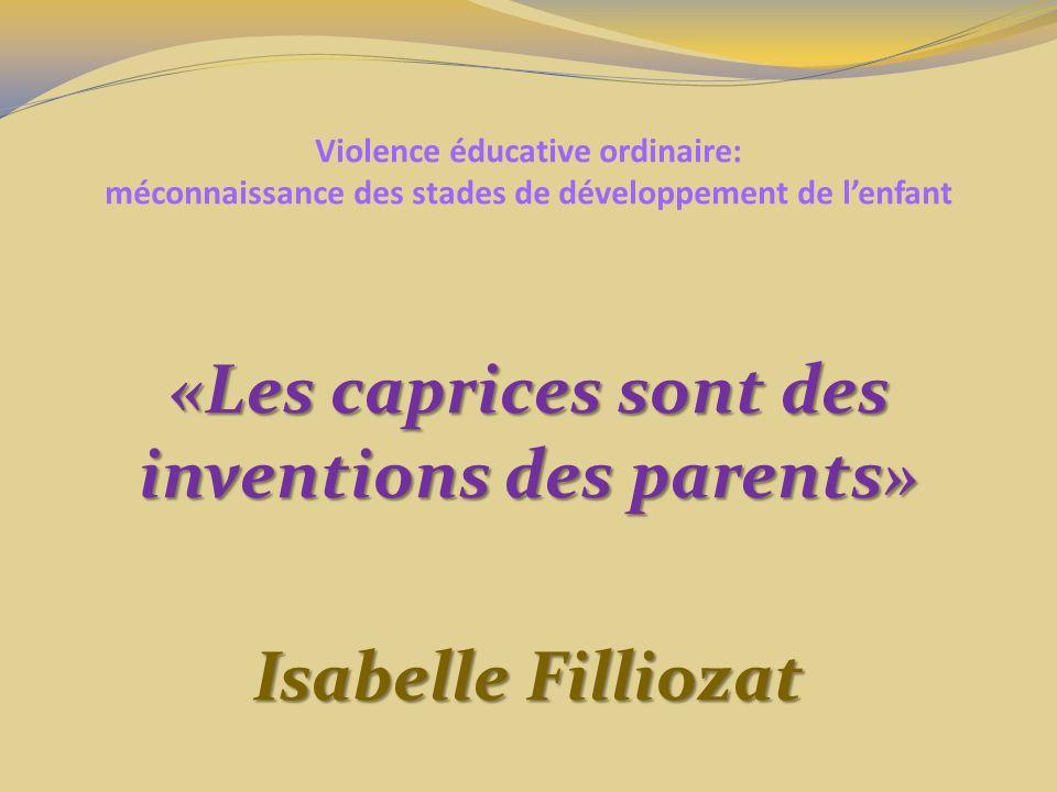 Violence éducative ordinaire: méconnaissance des stades de développement de lenfant «Les caprices sont des inventions des parents» Isabelle Filliozat