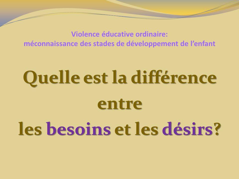 Violence éducative ordinaire: méconnaissance des stades de développement de lenfant Quelle est la différence entre les besoins et les désirs?