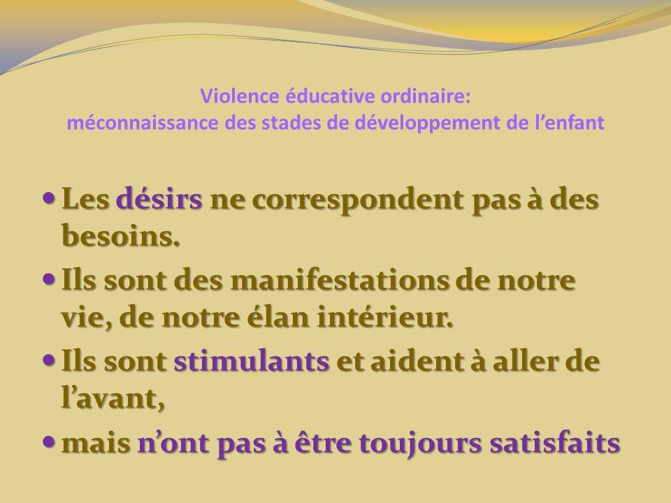Violence éducative ordinaire: méconnaissance des stades de développement de lenfant Les désirs ne correspondent pas à des besoins. Les désirs ne corre